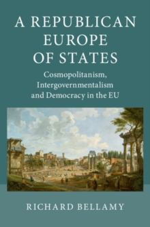 A Republican Europe of States : Cosmopolitanism, Intergovernmentalism and Democracy in the EU, Paperback / softback Book
