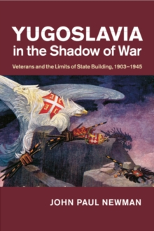 Yugoslavia in the Shadow of War : Veterans and the Limits of State Building, 1903-1945, Paperback / softback Book