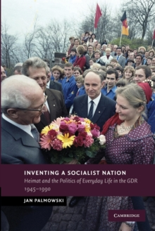 Inventing a Socialist Nation : Heimat and the Politics of Everyday Life in the GDR, 1945-90, Paperback / softback Book