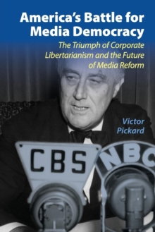 Communication, Society and Politics : America's Battle for Media Democracy: The Triumph of Corporate Libertarianism and the Future of Media Reform, Paperback / softback Book