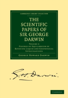 The Scientific Papers of Sir George Darwin : Figures of Equilibrium of Rotating Liquid and Geophysical Investigations, Paperback / softback Book