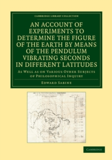 An Account of Experiments to Determine the Figure of the Earth by Means of the Pendulum Vibrating Seconds in Different Latitudes : As Well As on Various Other Subjects of Philosophical Inquiry, Paperback / softback Book