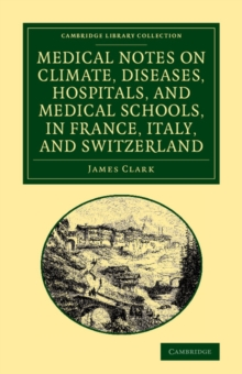 Medical Notes on Climate, Diseases, Hospitals, and Medical Schools, in France, Italy, and Switzerland : Comprising an Inquiry into the Effects of a Residence in the South of Europe, in Cases of Pulmon, Paperback / softback Book