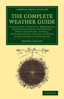 The Complete Weather Guide : A Collection of Practical Observations for Prognosticating the Weather, Drawn from Plants, Animals, Inanimate Bodies, and Also by Means of Philosophical Instruments, Paperback / softback Book