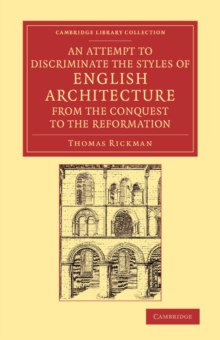 An Attempt to Discriminate the Styles of English Architecture, from the Conquest to the Reformation : Preceded by a Sketch of the Grecian and Roman Orders, with Notices of Nearly Five Hundred English, Paperback / softback Book
