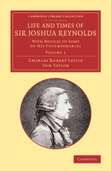 Life and Times of Sir Joshua Reynolds: Volume 1 : With Notices of Some of his Cotemporaries, Paperback / softback Book
