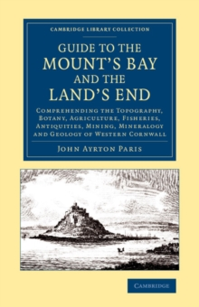 Guide to the Mount's Bay and the Land's End : Comprehending the Topography, Botany, Agriculture, Fisheries, Antiquities, Mining, Mineralogy and Geology of Western Cornwall, Paperback / softback Book