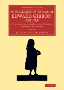 Miscellaneous Works of Edward Gibbon, Esquire : With Memoirs of his Life and Writings, Composed by Himself, Paperback / softback Book