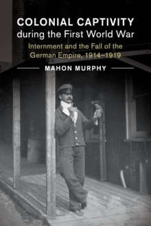 Colonial Captivity during the First World War : Internment and the Fall of the German Empire, 1914-1919, Paperback / softback Book