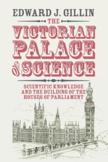 The Victorian Palace of Science : Scientific Knowledge and the Building of the Houses of Parliament, Paperback / softback Book