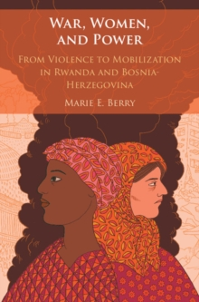 War, Women, and Power : From Violence to Mobilization in Rwanda and Bosnia-Herzegovina, Hardback Book