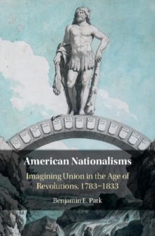 American Nationalisms : Imagining Union in the Age of Revolutions, 1783-1833, Hardback Book
