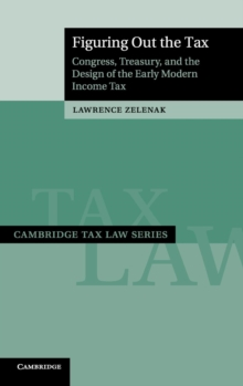 Cambridge Tax Law Series : Figuring Out the Tax: Congress, Treasury, and the Design of the Early Modern Income Tax, Hardback Book