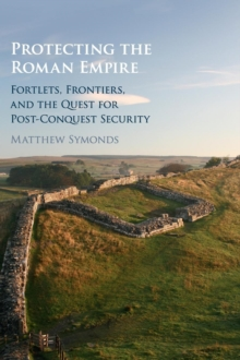 Protecting the Roman Empire : Fortlets, Frontiers, and the Quest for Post-Conquest Security, Hardback Book
