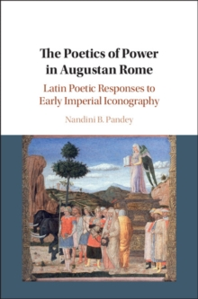 The Poetics of Power in Augustan Rome : Latin Poetic Responses to Early Imperial Iconography, Hardback Book