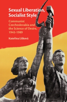 Sexual Liberation, Socialist Style : Communist Czechoslovakia and the Science of Desire, 1945-1989, Hardback Book
