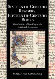 Cambridge Studies in Palaeography and Codicology : Sixteenth-Century Readers, Fifteenth-Century Books  : Continuities of Reading in the English Reformation Series Number 16, Hardback Book