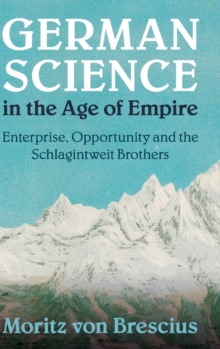 German Science in the Age of Empire : Enterprise, Opportunity and the Schlagintweit Brothers, Hardback Book