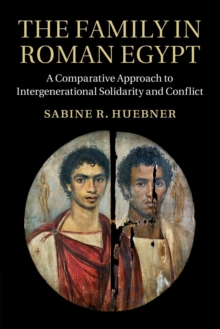 The Family in Roman Egypt : A Comparative Approach to Intergenerational Solidarity and Conflict, Paperback / softback Book