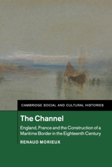 Cambridge Social and Cultural Histories : The Channel: England, France and the Construction of a Maritime Border in the Eighteenth Century Series Number 23, Paperback / softback Book