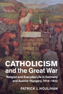 Studies in the Social and Cultural History of Modern Warfare : Catholicism and the Great War: Religion and Everyday Life in Germany and Austria-Hungary, 1914-1922, Paperback / softback Book