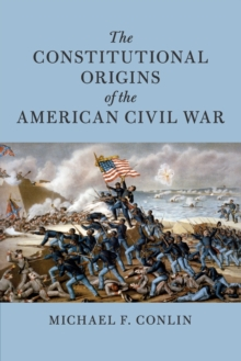 The Constitutional Origins of the American Civil War, Paperback / softback Book