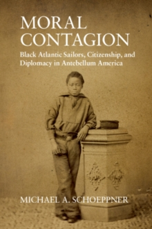 Moral Contagion : Black Atlantic Sailors, Citizenship, and Diplomacy in Antebellum America, Hardback Book
