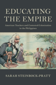 Educating the Empire : American Teachers and Contested Colonization in the Philippines, Hardback Book