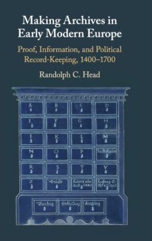 Making Archives in Early Modern Europe : Proof, Information, and Political Record-Keeping, 1400-1700, Hardback Book