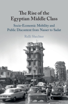 The Rise of the Egyptian Middle Class : Socio-economic Mobility and Public Discontent from Nasser to Sadat, Hardback Book