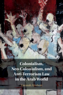 Colonialism, Neo-Colonialism, and Anti-Terrorism Law in the Arab World, Hardback Book