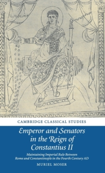 Emperor and Senators in the Reign of Constantius II : Maintaining Imperial Rule Between Rome and Constantinople in the Fourth Century AD, Hardback Book