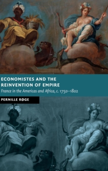 Economistes and the Reinvention of Empire : France in the Americas and Africa, c.1750-1802, Hardback Book