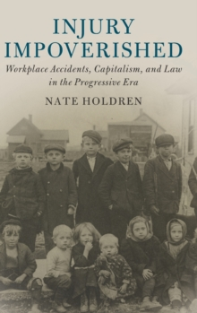 Injury Impoverished : Workplace Accidents, Capitalism, and Law in the Progressive Era, Hardback Book