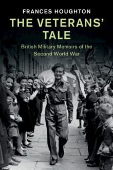 The Veterans' Tale : British Military Memoirs of the Second World War, Hardback Book
