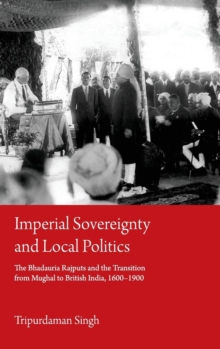 Imperial Sovereignty and Local Politics : The Bhadauria Rajputs and the Transition from Mughal to British India, 1600-1900, Hardback Book