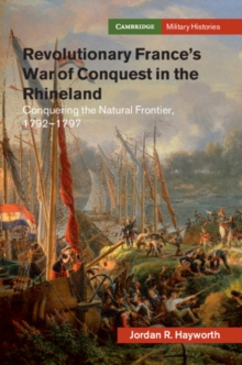 Revolutionary France's War of Conquest in the Rhineland : Conquering the Natural Frontier, 1792-1797, Hardback Book