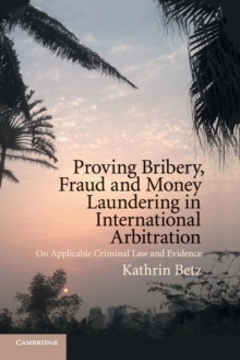 Proving Bribery, Fraud and Money Laundering in International Arbitration : On Applicable Criminal Law and Evidence, Paperback / softback Book