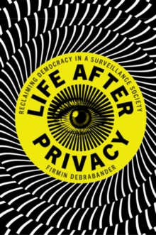 Life after Privacy : Reclaiming Democracy in a Surveillance Society, Paperback / softback Book