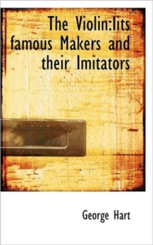 The Violin : Iits Famous Makers and Their Imitators, Hardback Book