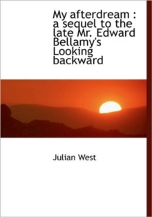 My Afterdream : a Sequel to the Late Mr. Edward Bellamy's Looking Backward, Hardback Book