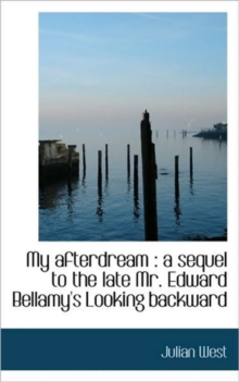 My Afterdream : A Sequel to the Late Mr. Edward Bellamy's Looking Backward, Paperback / softback Book