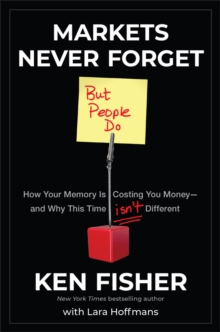 Markets Never Forget (But People Do) : How Your Memory Is Costing You Money--and Why This Time Isn't Different, Hardback Book