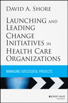 Launching and Leading Change Initiatives in Health Care Organizations : Managing Successful Projects, Hardback Book