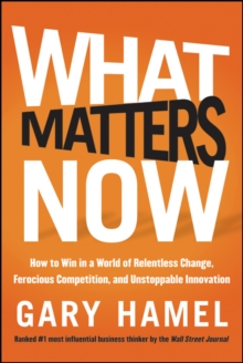 What Matters Now : How to Win in a World of Relentless Change, Ferocious Competition, and Unstoppable Innovation, Hardback Book