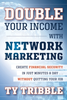 Double Your Income with Network Marketing : Create Financial Security in Just Minutes a Day  without Quitting Your Job, Paperback / softback Book