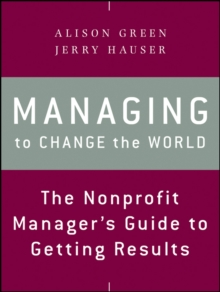 Managing to Change the World : The Nonprofit Manager's Guide to Getting Results, Paperback Book