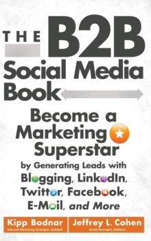 The B2B Social Media Book : Become a Marketing Superstar By Generating Leads with Blogging, Linkedin, Twitter, Facebook, E-mail, and More, Hardback Book