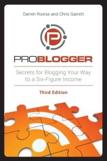 ProBlogger : Secrets for Blogging Your Way to a Six-Figure Income, Paperback / softback Book