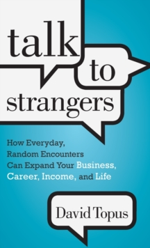 Talk to Strangers : How Everyday, Random Encounters Can Expand Your Business, Career, Income, and Life, Hardback Book